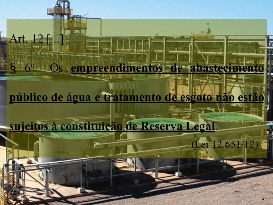 Art. 12 [...] § 6 o Os empreendimentos de abastecimento público de água e tratamento de esgoto não estão sujeitos à constituição de Reserva Legal. (Le