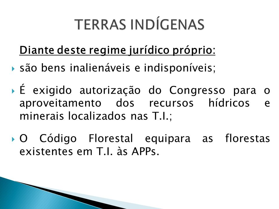 Diante deste regime jurídico próprio:  são bens inalienáveis e indisponíveis;  É exigido autorização do Congresso para o aproveitamento dos recursos hídricos e minerais localizados nas T.I.;  O Código Florestal equipara as florestas existentes em T.I.