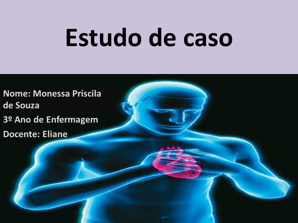 Estudo de caso Nome: Monessa Priscila de Souza 3º Ano de Enfermagem Docente: Eliane