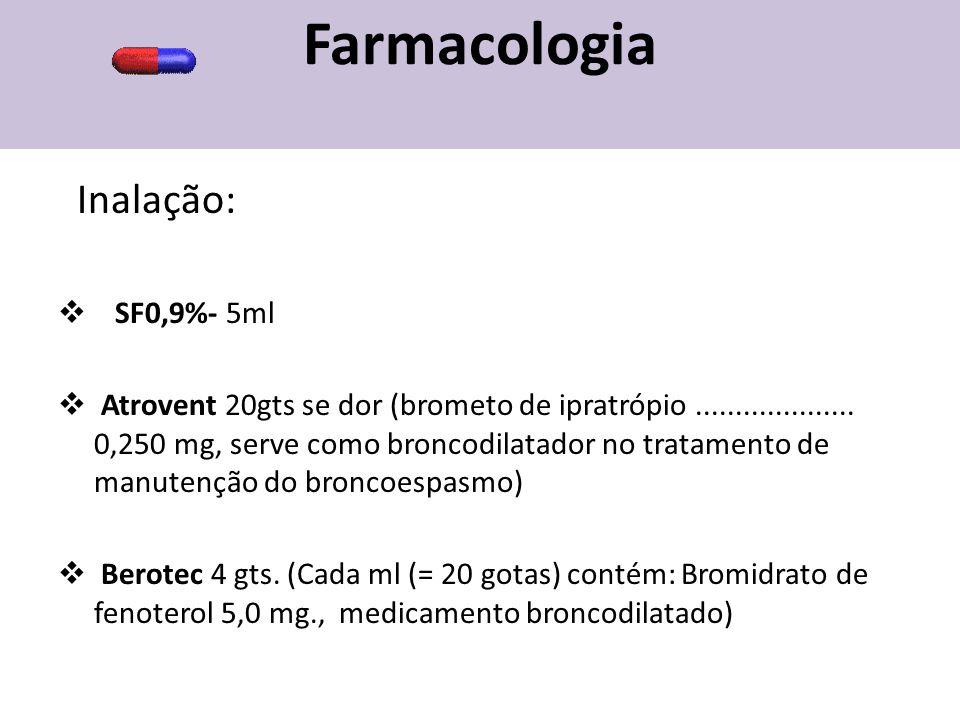 Farmacologia Inalação:  SF0,9%- 5ml  Atrovent 20gts se dor (brometo de ipratrópio.................... 0,250 mg, serve como broncodilatador no tratam