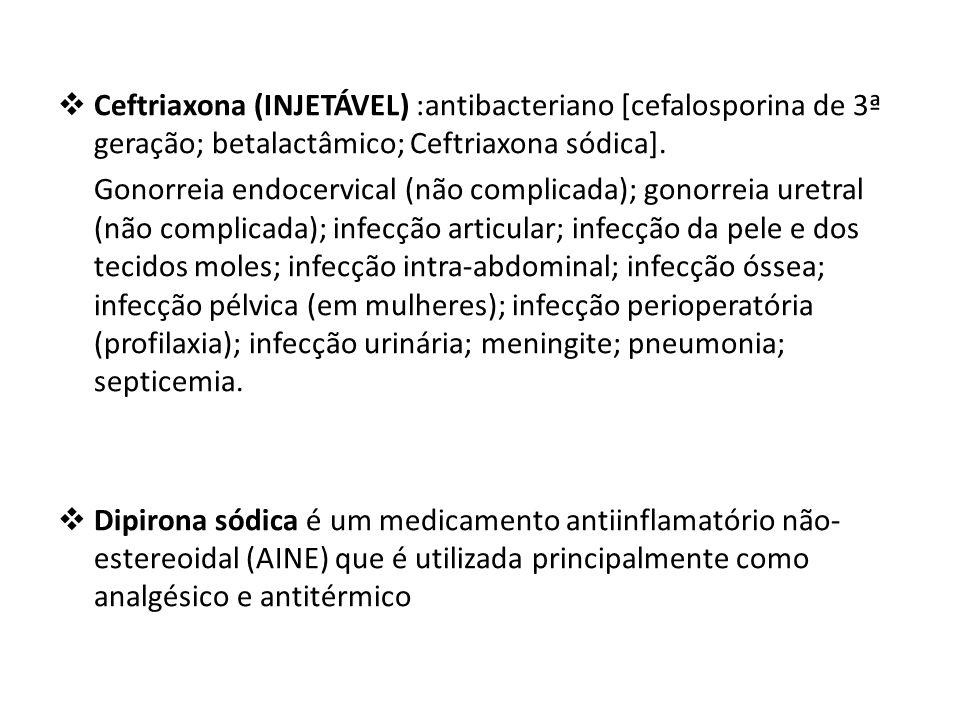  Ceftriaxona (INJETÁVEL) :antibacteriano [cefalosporina de 3ª geração; betalactâmico; Ceftriaxona sódica]. Gonorreia endocervical (não complicada); g