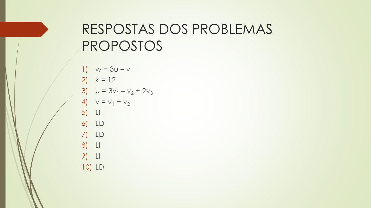 RESPOSTAS DOS PROBLEMAS PROPOSTOS 1)w = 3u – v 2)k = 12 3)u = 3v 1 – v 2 + 2v 3 4)v = v 1 + v 2 5)LI 6)LD 7)LD 8)LI 9)LI 10)LD