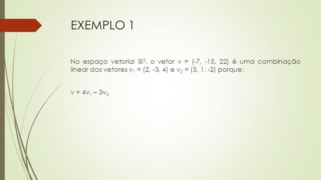 EXEMPLO 1 No espaço vetorial ℝ 3, o vetor v = (-7, -15, 22) é uma combinação linear dos vetores v 1 = (2, -3, 4) e v 2 = (5, 1, -2) porque: v = 4v 1 –
