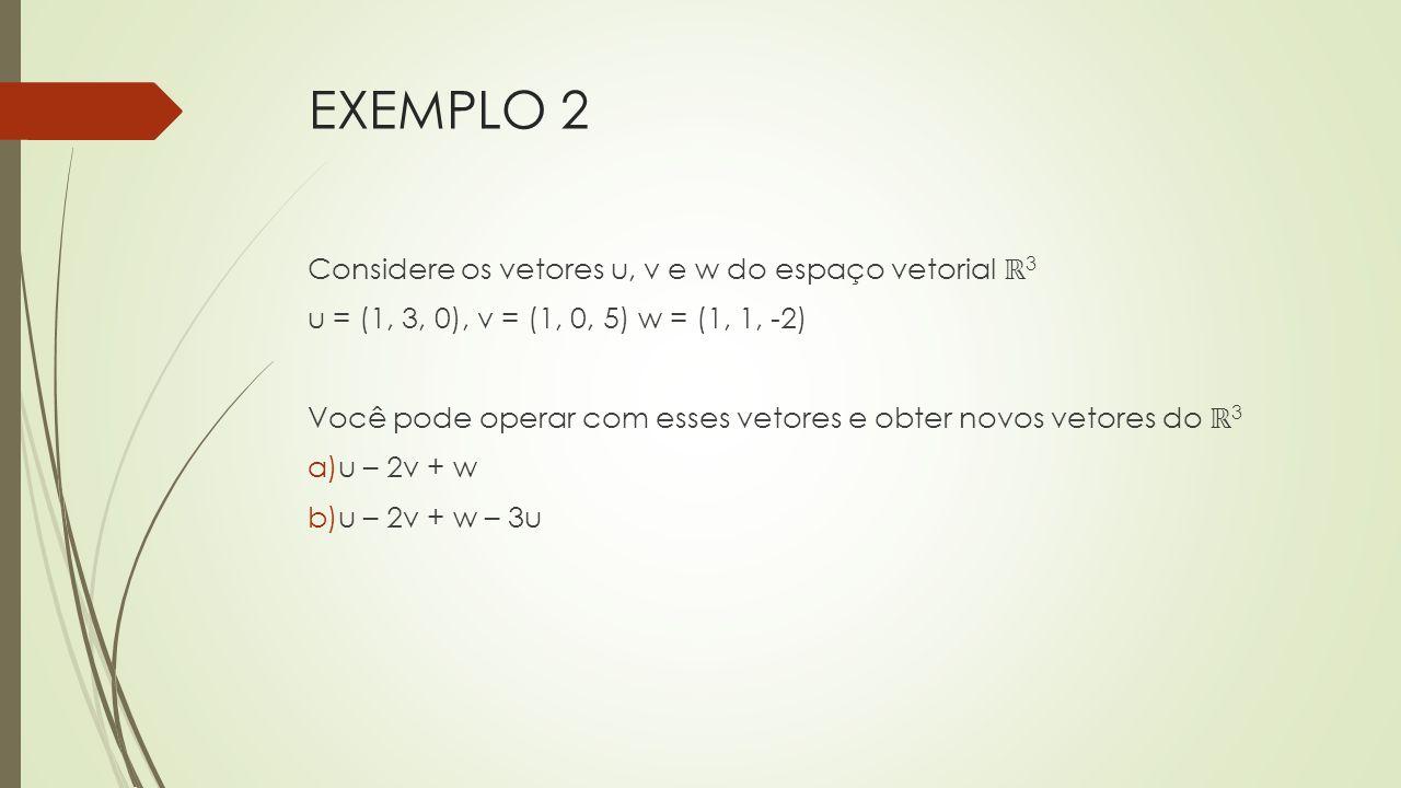 EXEMPLO 2 Considere os vetores u, v e w do espaço vetorial ℝ 3 u = (1, 3, 0), v = (1, 0, 5) w = (1, 1, -2) Você pode operar com esses vetores e obter