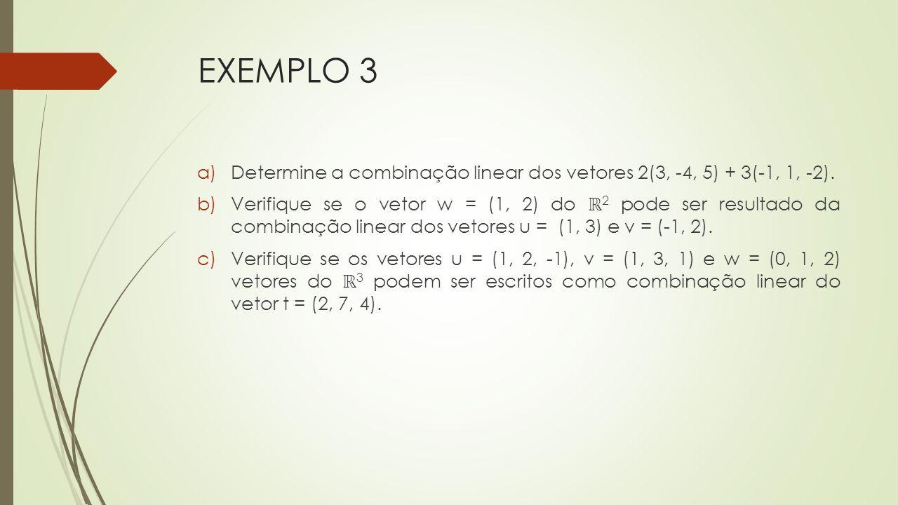 EXEMPLO 3 a)Determine a combinação linear dos vetores 2(3, -4, 5) + 3(-1, 1, -2). b)Verifique se o vetor w = (1, 2) do ℝ 2 pode ser resultado da combi