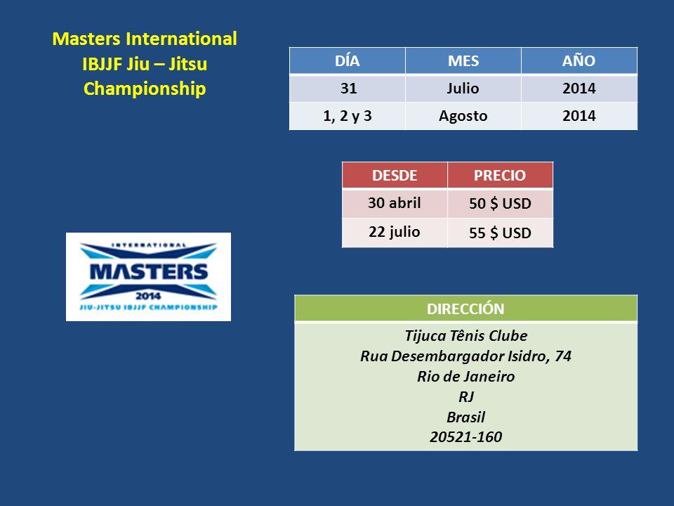 Masters International IBJJF Jiu – Jitsu Championship DÍAMESAÑO 31Julio2014 1, 2 y 3Agosto2014 DESDEPRECIO 30 abril 50 $ USD 22 julio 55 $ USD DIRECCIÓ