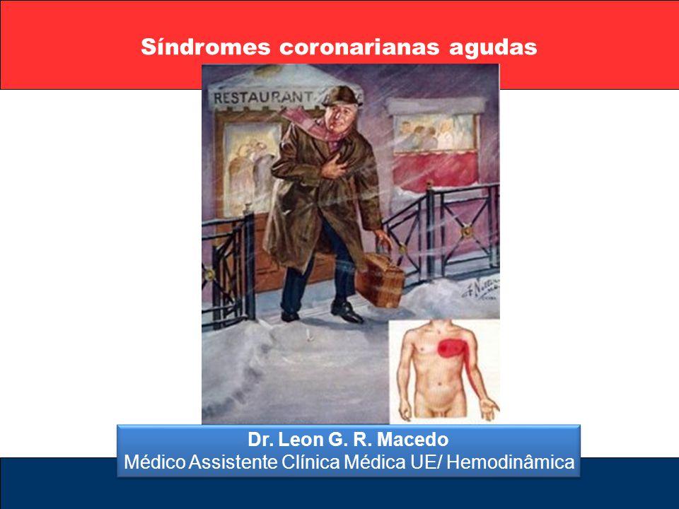 Síndromes coronarianas agudas Dr. Leon G. R. Macedo Médico Assistente Clínica Médica UE/ Hemodinâmica Dr. Leon G. R. Macedo Médico Assistente Clínica