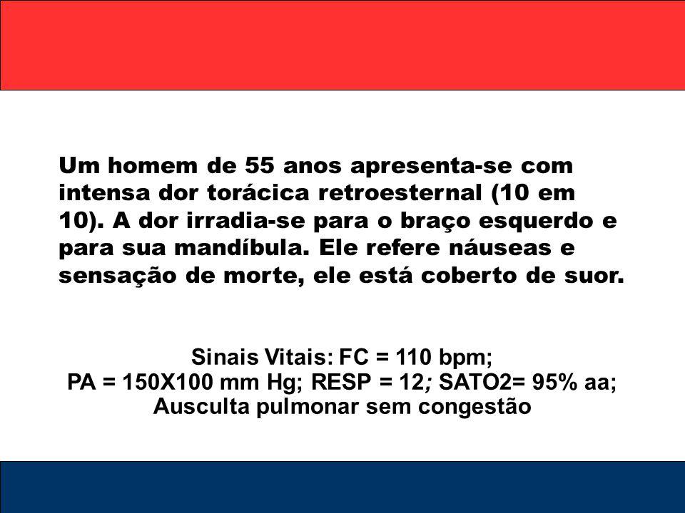 Sinais Vitais: FC = 110 bpm; PA = 150X100 mm Hg; RESP = 12; SATO2= 95% aa; Ausculta pulmonar sem congestão