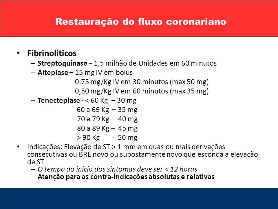 Restauração do fluxo coronariano Fibrinolíticos – Streptoquinase – 1,5 milhão de Unidades em 60 minutos – Alteplase – 15 mg IV em bolus 0,75 mg/Kg IV