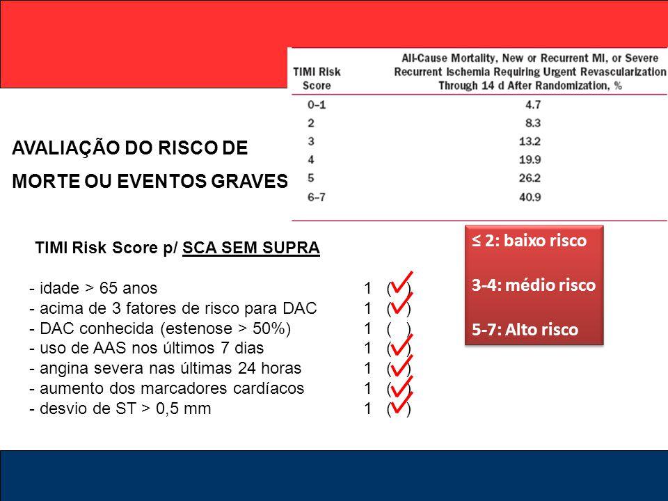 TIMI Risk Score p/ SCA SEM SUPRA - idade > 65 anos1 ( ) - acima de 3 fatores de risco para DAC1 ( ) - DAC conhecida (estenose > 50%)1 ( ) - uso de AAS