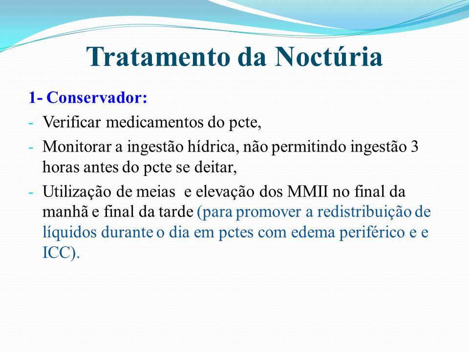 Tratamento da Noctúria 1- Conservador: - Verificar medicamentos do pcte, - Monitorar a ingestão hídrica, não permitindo ingestão 3 horas antes do pcte