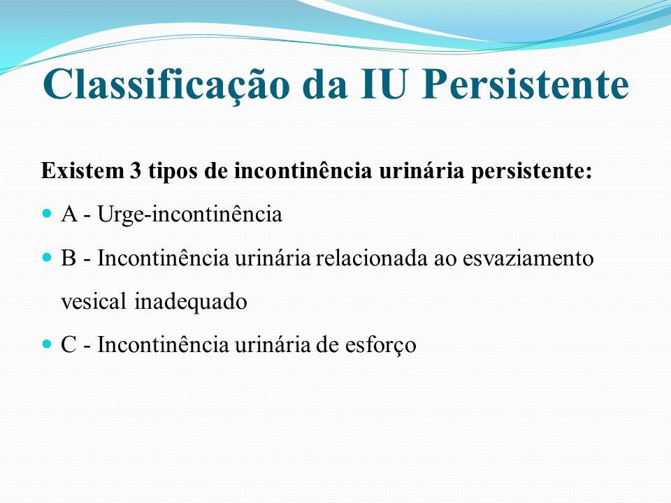 Classificação da IU Persistente Existem 3 tipos de incontinência urinária persistente: A - Urge-incontinência B - Incontinência urinária relacionada a