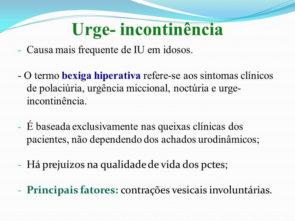 Urge- incontinência - Causa mais frequente de IU em idosos. - O termo bexiga hiperativa refere-se aos sintomas clínicos de polaciúria, urgência miccio