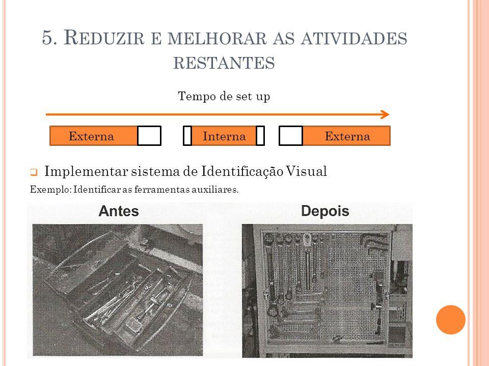 5. R EDUZIR E MELHORAR AS ATIVIDADES RESTANTES Tempo de set up  Implementar sistema de Identificação Visual Exemplo: Identificar as ferramentas auxil