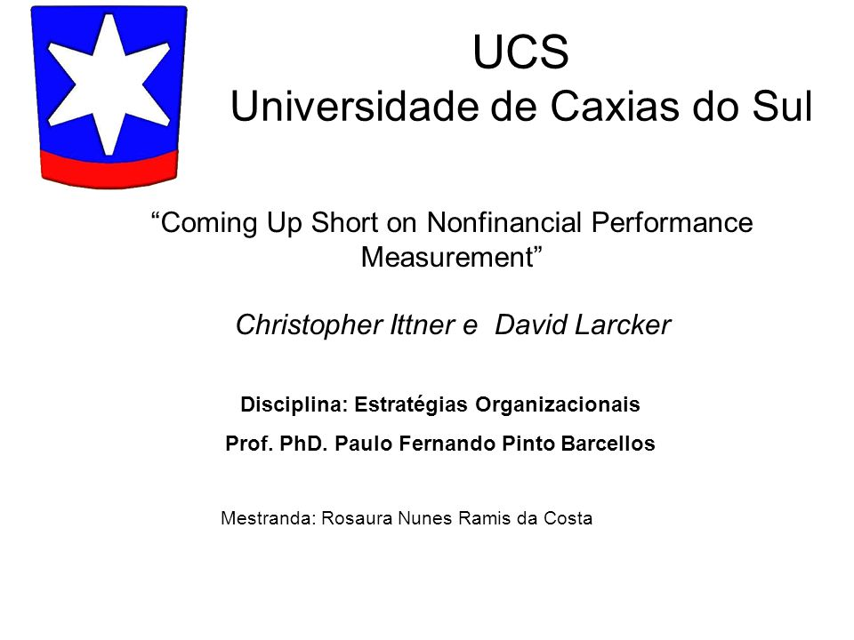 Coming Up Short on Nonfinancial Performance Measurement Christopher Ittner e David Larcker UCS Universidade de Caxias do Sul Mestranda: Rosaura Nunes Ramis da Costa Disciplina: Estratégias Organizacionais Prof.