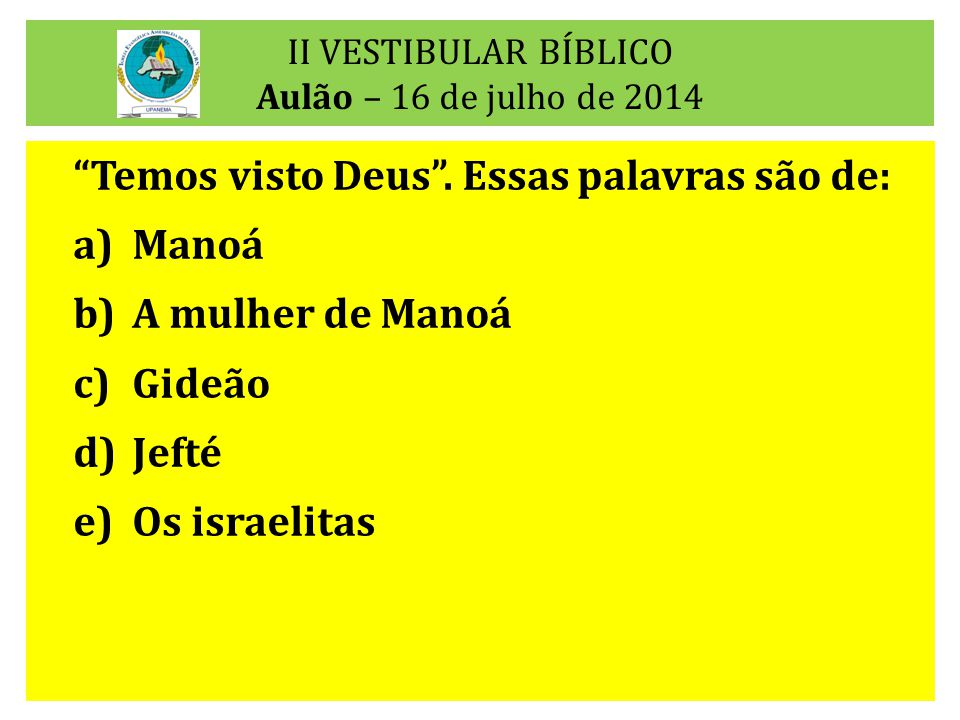 """II VESTIBULAR BÍBLICO Aulão – 16 de julho de 2014 """"Temos visto Deus"""". Essas palavras são de: a)Manoá b)A mulher de Manoá c)Gideão d)Jefté e)Os israeli"""