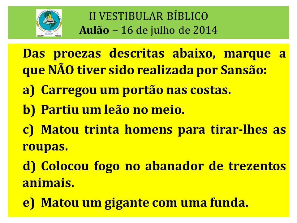 II VESTIBULAR BÍBLICO Aulão – 16 de julho de 2014 Das proezas descritas abaixo, marque a que NÃO tiver sido realizada por Sansão: a)Carregou um portão