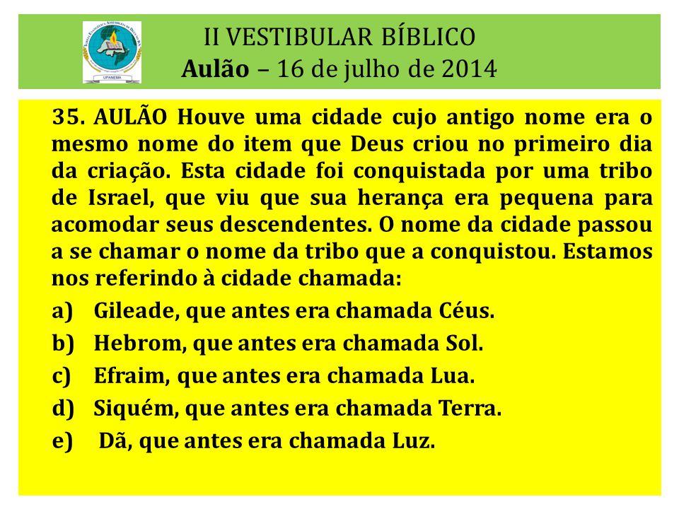 II VESTIBULAR BÍBLICO Aulão – 16 de julho de 2014 35.AULÃO Houve uma cidade cujo antigo nome era o mesmo nome do item que Deus criou no primeiro dia d