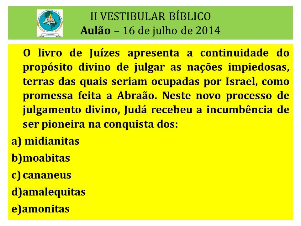 II VESTIBULAR BÍBLICO Aulão – 16 de julho de 2014 O livro de Juízes apresenta a continuidade do propósito divino de julgar as nações impiedosas, terra