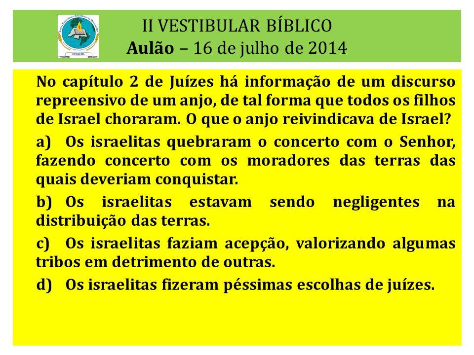 II VESTIBULAR BÍBLICO Aulão – 16 de julho de 2014 No capítulo 2 de Juízes há informação de um discurso repreensivo de um anjo, de tal forma que todos