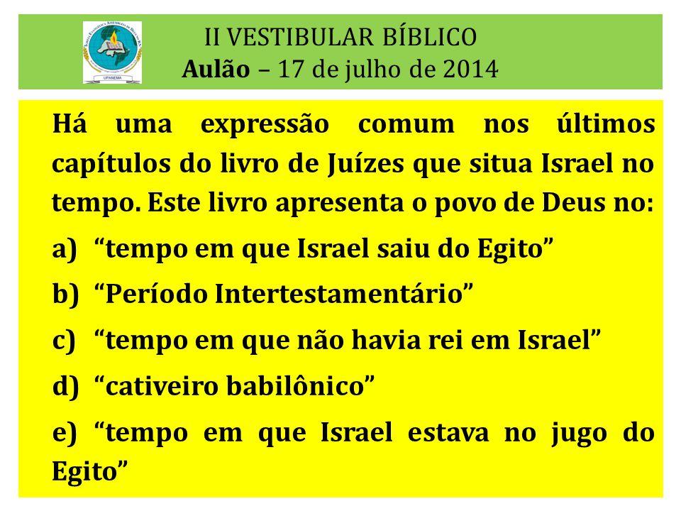 II VESTIBULAR BÍBLICO Aulão – 17 de julho de 2014 Há uma expressão comum nos últimos capítulos do livro de Juízes que situa Israel no tempo. Este livr