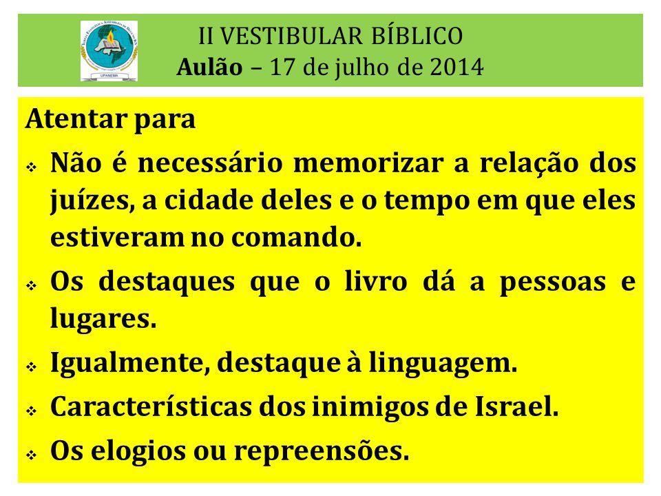 II VESTIBULAR BÍBLICO Aulão – 17 de julho de 2014 Atentar para  Não é necessário memorizar a relação dos juízes, a cidade deles e o tempo em que eles estiveram no comando.
