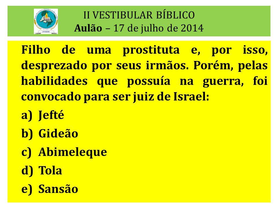 II VESTIBULAR BÍBLICO Aulão – 17 de julho de 2014 Filho de uma prostituta e, por isso, desprezado por seus irmãos. Porém, pelas habilidades que possuí