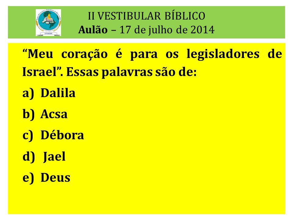 """II VESTIBULAR BÍBLICO Aulão – 17 de julho de 2014 """"Meu coração é para os legisladores de Israel"""". Essas palavras são de: a)Dalila b)Acsa c)Débora d) J"""