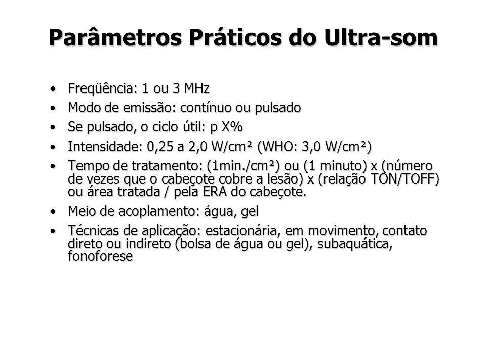 Parâmetros Práticos do Ultra-som Freqüência: 1 ou 3 MHzFreqüência: 1 ou 3 MHz Modo de emissão: contínuo ou pulsadoModo de emissão: contínuo ou pulsado Se pulsado, o ciclo útil: p X%Se pulsado, o ciclo útil: p X% Intensidade: 0,25 a 2,0 W/cm² (WHO: 3,0 W/cm²)Intensidade: 0,25 a 2,0 W/cm² (WHO: 3,0 W/cm²) Tempo de tratamento: (1min./cm²) ou (1 minuto) x (número de vezes que o cabeçote cobre a lesão) x (relação TON/TOFF) ou área tratada / pela ERA do cabeçote.Tempo de tratamento: (1min./cm²) ou (1 minuto) x (número de vezes que o cabeçote cobre a lesão) x (relação TON/TOFF) ou área tratada / pela ERA do cabeçote.