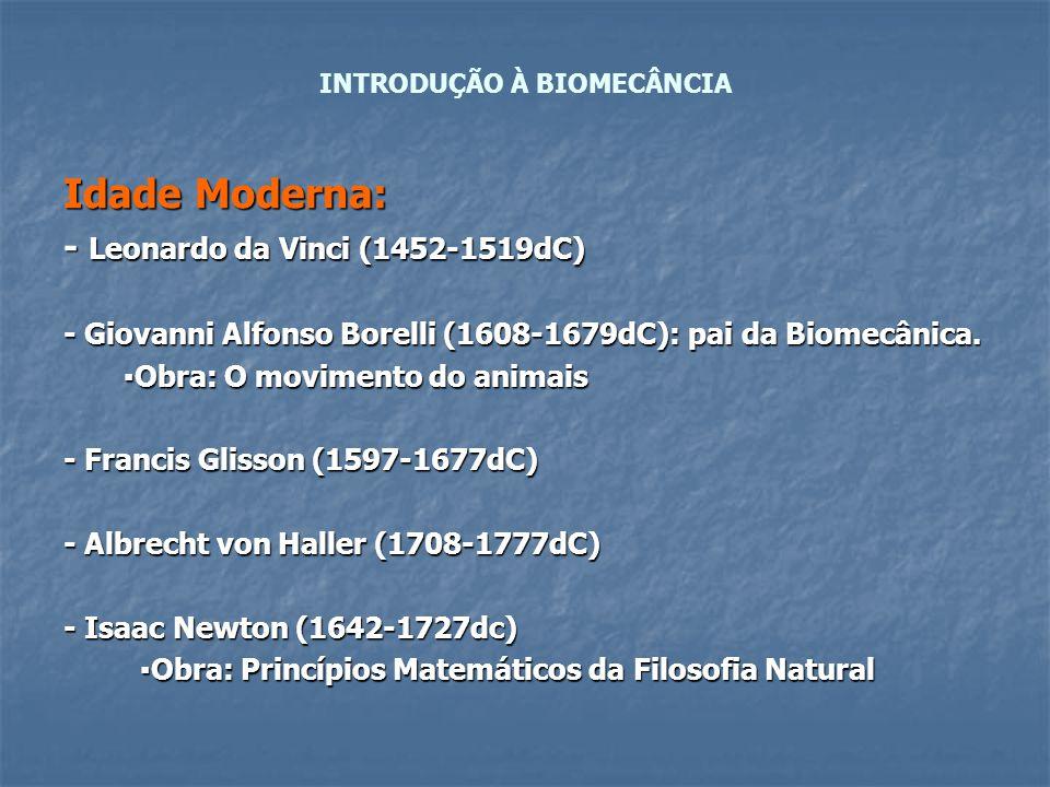 Idade Moderna: - Leonardo da Vinci (1452-1519dC) - Giovanni Alfonso Borelli (1608-1679dC): pai da Biomecânica. ▪Obra: O movimento do animais ▪Obra: O