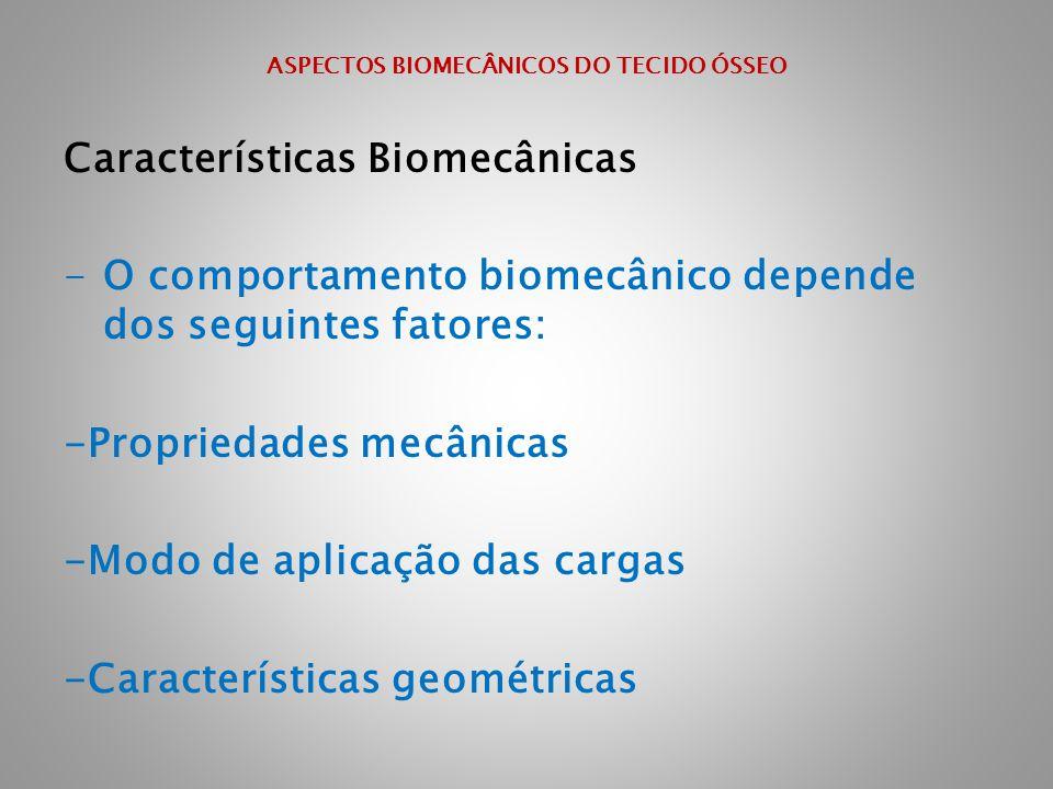 ASPECTOS BIOMECÂNICOS DO TECIDO ÓSSEO Características Biomecânicas -O comportamento biomecânico depende dos seguintes fatores: -Propriedades mecânicas