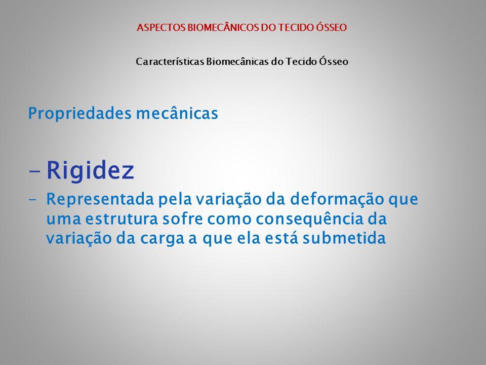 ASPECTOS BIOMECÂNICOS DO TECIDO ÓSSEO Características Biomecânicas do Tecido Ósseo Propriedades mecânicas -Rigidez -Representada pela variação da defo
