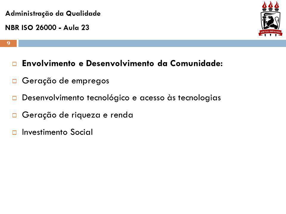 9  Envolvimento e Desenvolvimento da Comunidade:  Geração de empregos  Desenvolvimento tecnológico e acesso às tecnologias  Geração de riqueza e renda  Investimento Social Administração da Qualidade NBR ISO 26000 - Aula 23