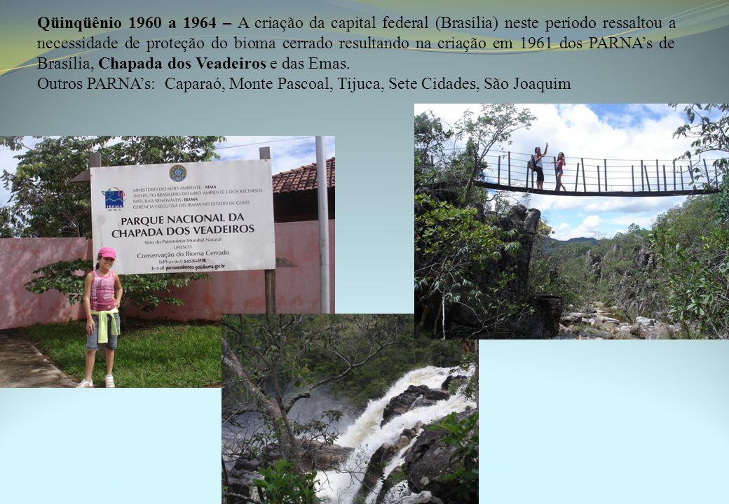 Qüinqüênio 1960 a 1964 – A criação da capital federal (Brasília) neste período ressaltou a necessidade de proteção do bioma cerrado resultando na criação em 1961 dos PARNA's de Brasília, Chapada dos Veadeiros e das Emas.