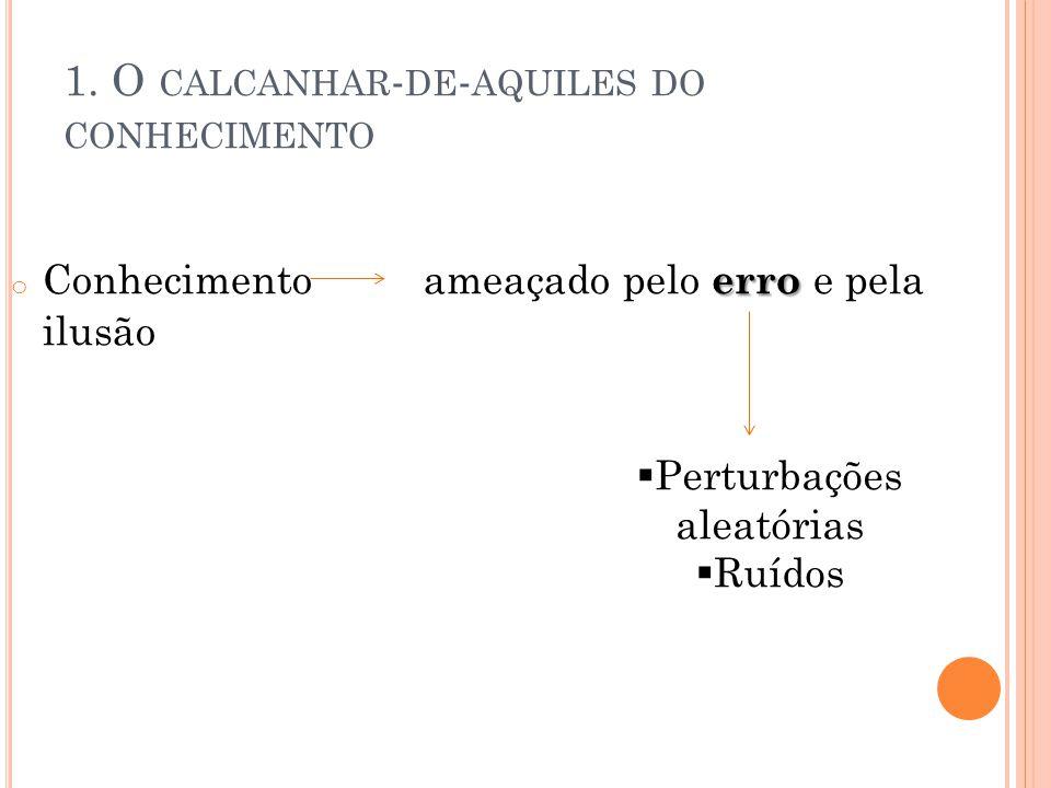 1. O CALCANHAR - DE - AQUILES DO CONHECIMENTO erro o Conhecimento ameaçado pelo erro e pela ilusão  Perturbações aleatórias  Ruídos