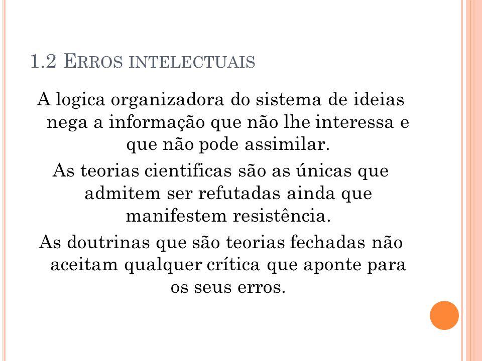 1.2 E RROS INTELECTUAIS A logica organizadora do sistema de ideias nega a informação que não lhe interessa e que não pode assimilar. As teorias cienti