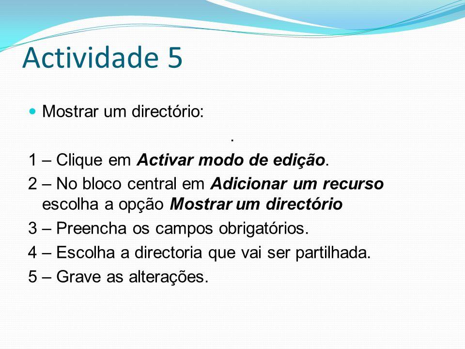 Actividade 5 Mostrar um directório:. 1 – Clique em Activar modo de edição. 2 – No bloco central em Adicionar um recurso escolha a opção Mostrar um dir
