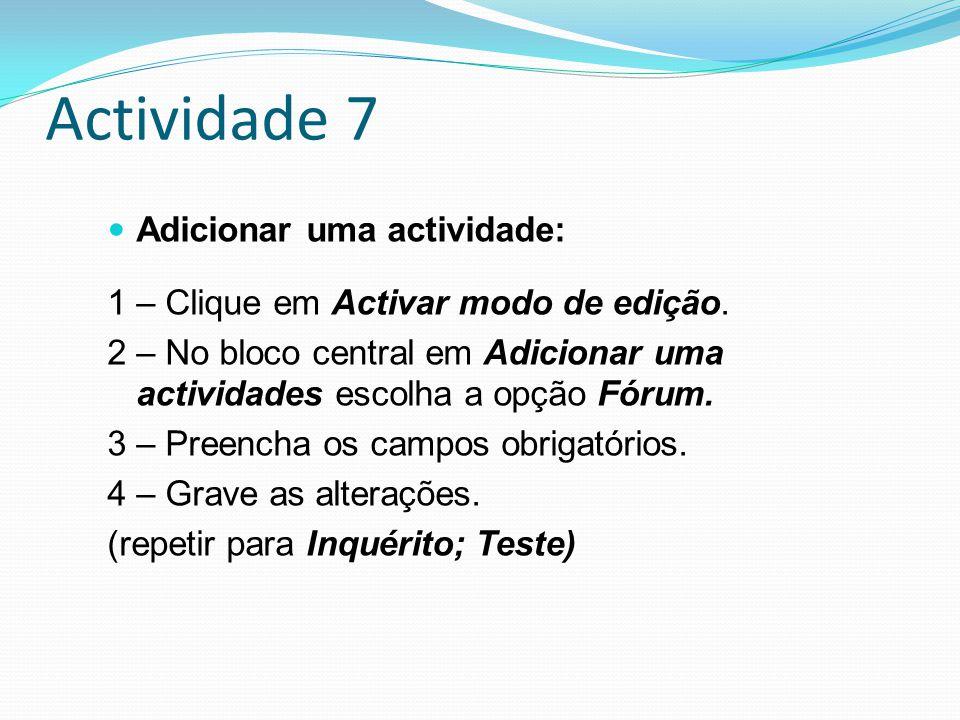 Actividade 7 Adicionar uma actividade: 1 – Clique em Activar modo de edição. 2 – No bloco central em Adicionar uma actividades escolha a opção Fórum.