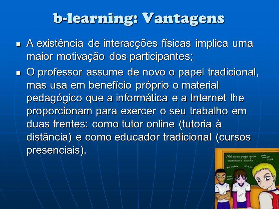 b-learning: Vantagens A existência de interacções físicas implica uma maior motivação dos participantes; A existência de interacções físicas implica u