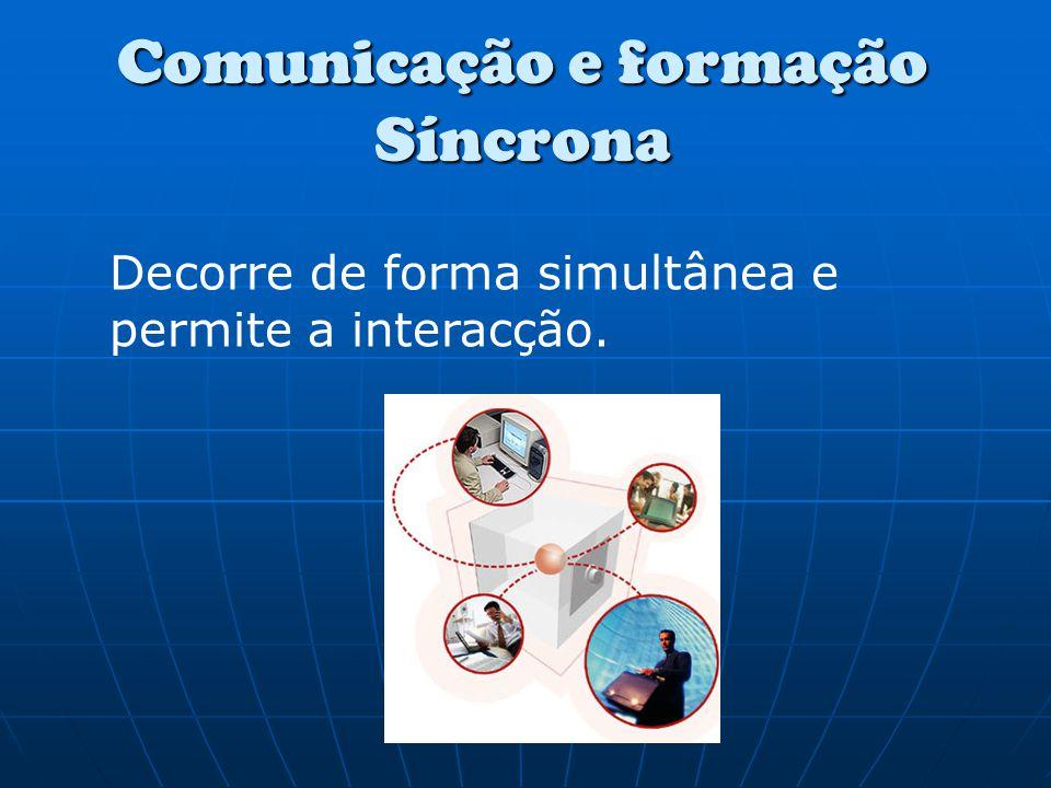 Comunicação e formação Síncrona Decorre de forma simultânea e permite a interacção.