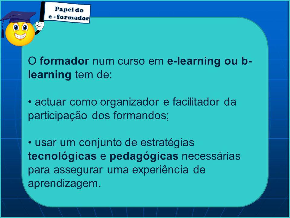 O formador num curso em e-learning ou b- learning tem de: actuar como organizador e facilitador da participação dos formandos; usar um conjunto de est