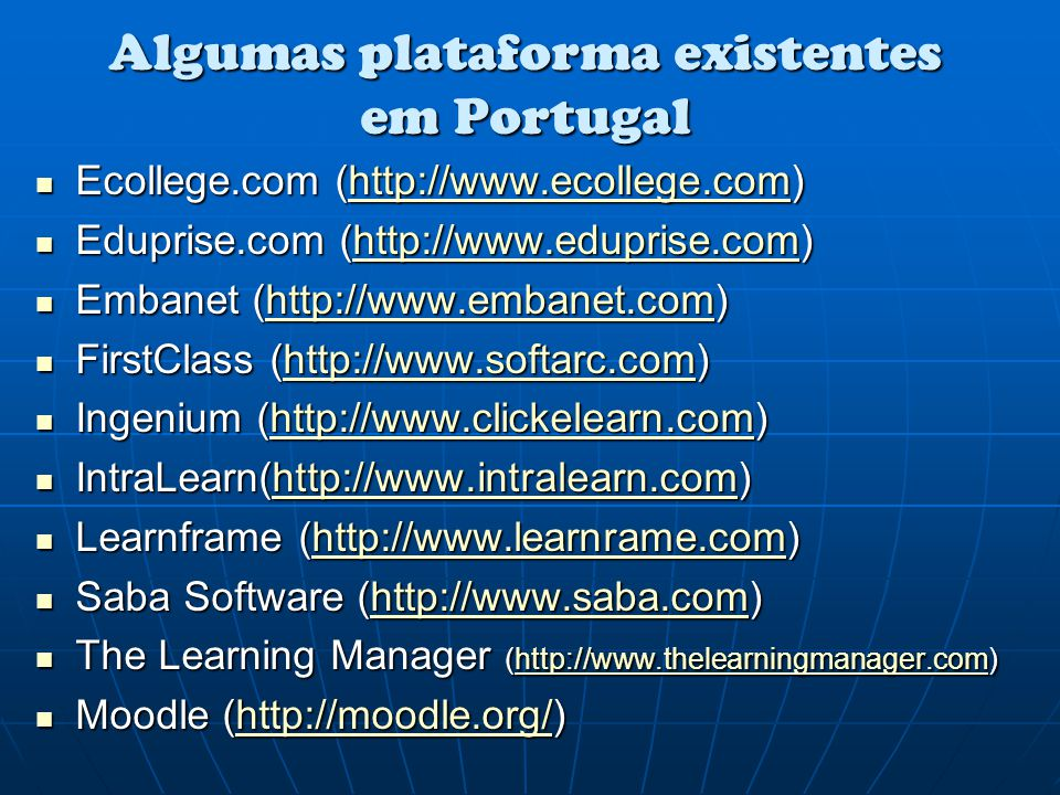 Algumas plataforma existentes em Portugal Ecollege.com (http://www.ecollege.com) Ecollege.com (http://www.ecollege.com)http://www.ecollege.com Eduprise.com (http://www.eduprise.com) Eduprise.com (http://www.eduprise.com)http://www.eduprise.com Embanet (http://www.embanet.com) Embanet (http://www.embanet.com)http://www.embanet.com FirstClass (http://www.softarc.com) FirstClass (http://www.softarc.com)http://www.softarc.com Ingenium (http://www.clickelearn.com) Ingenium (http://www.clickelearn.com)http://www.clickelearn.com IntraLearn(http://www.intralearn.com) IntraLearn(http://www.intralearn.com)http://www.intralearn.com Learnframe (http://www.learnrame.com) Learnframe (http://www.learnrame.com)http://www.learnrame.com Saba Software (http://www.saba.com) Saba Software (http://www.saba.com)http://www.saba.com The Learning Manager (http://www.thelearningmanager.com) The Learning Manager (http://www.thelearningmanager.com)http://www.thelearningmanager.com Moodle (http://moodle.org/) Moodle (http://moodle.org/)http://moodle.org/