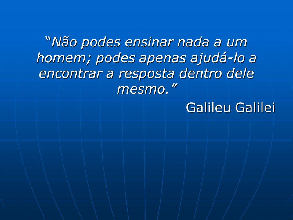 """""""Não podes ensinar nada a um homem; podes apenas ajudá-lo a encontrar a resposta dentro dele mesmo."""" Galileu Galilei"""