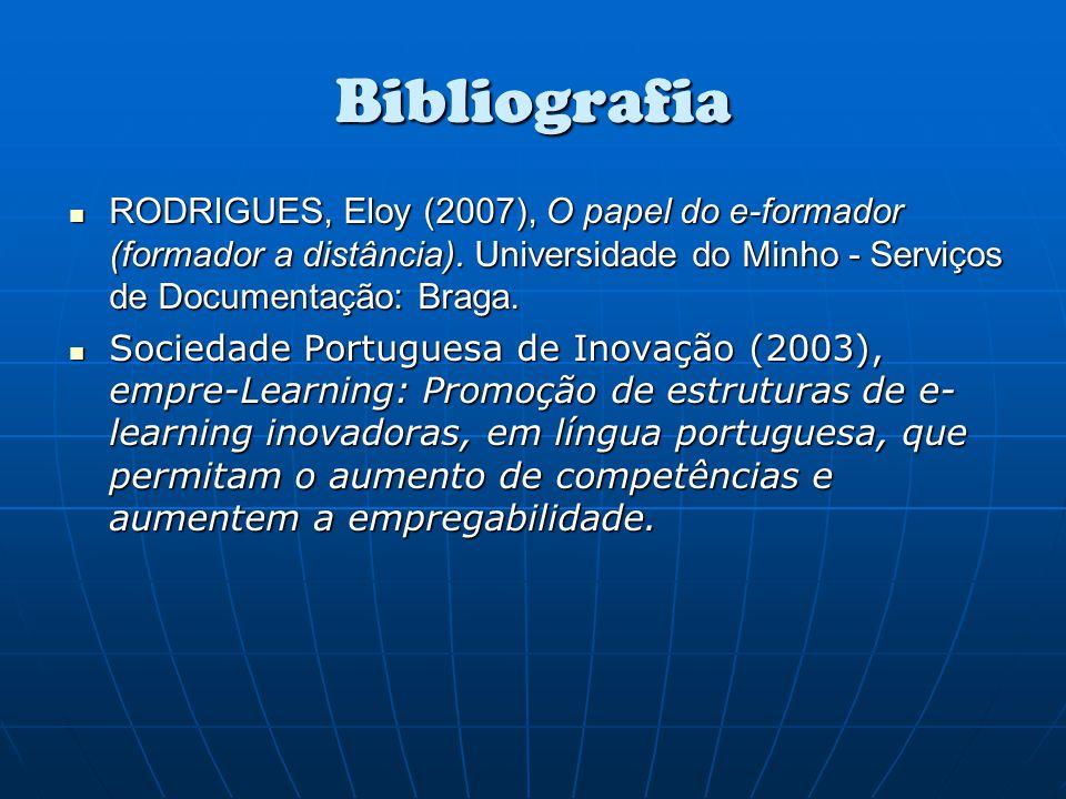 Bibliografia RODRIGUES, Eloy (2007), O papel do e-formador (formador a distância). Universidade do Minho - Serviços de Documentação: Braga. RODRIGUES,