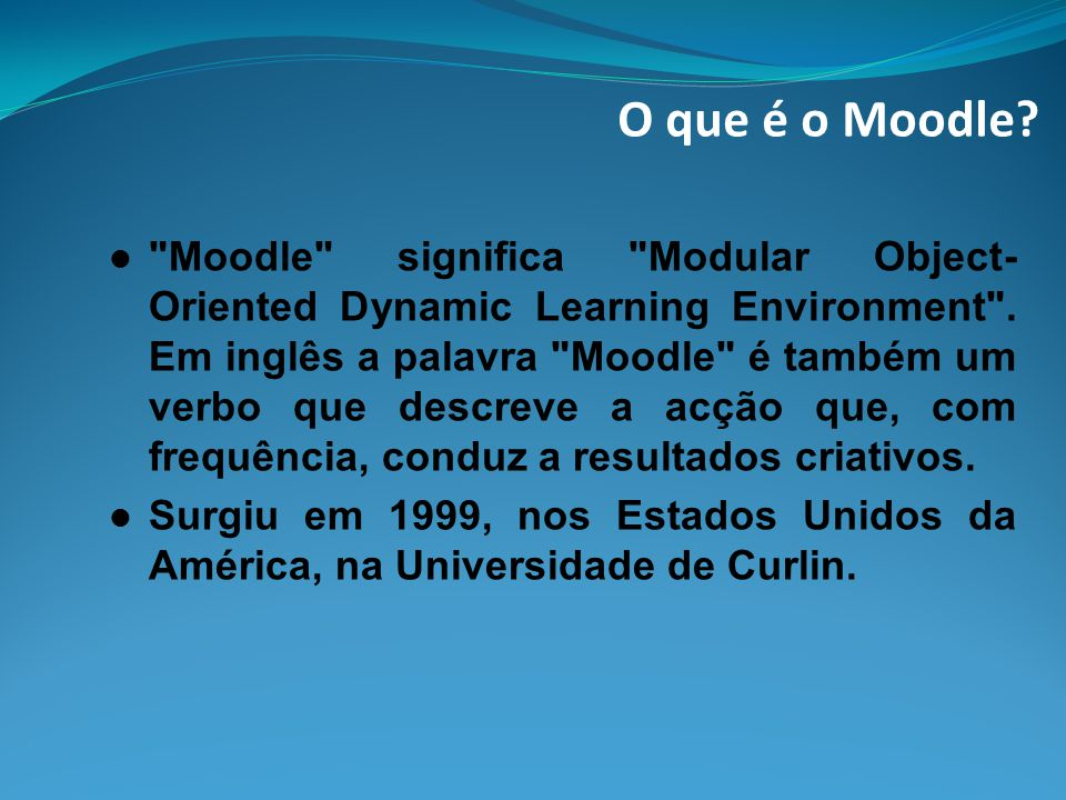 O que é o Moodle. Moodle significa Modular Object- Oriented Dynamic Learning Environment .