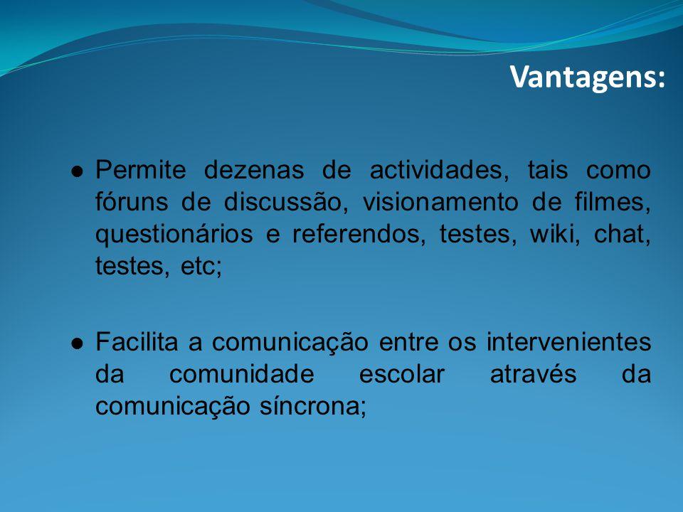 Vantagens: Permite dezenas de actividades, tais como fóruns de discussão, visionamento de filmes, questionários e referendos, testes, wiki, chat, testes, etc; Facilita a comunicação entre os intervenientes da comunidade escolar através da comunicação síncrona;