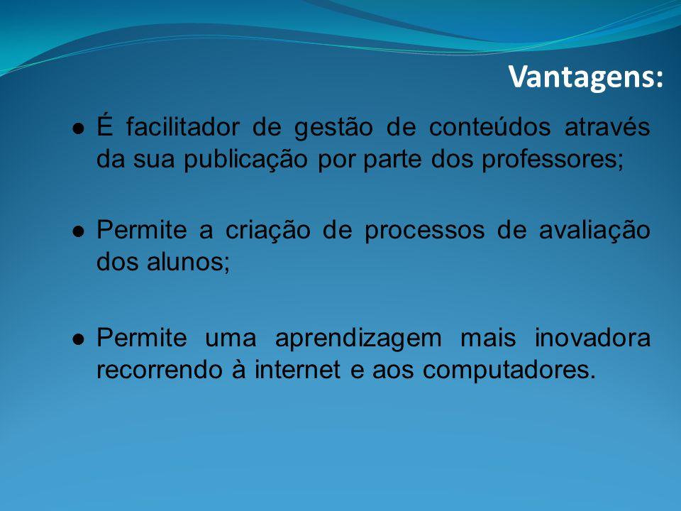 Vantagens: É facilitador de gestão de conteúdos através da sua publicação por parte dos professores; Permite a criação de processos de avaliação dos alunos; Permite uma aprendizagem mais inovadora recorrendo à internet e aos computadores.