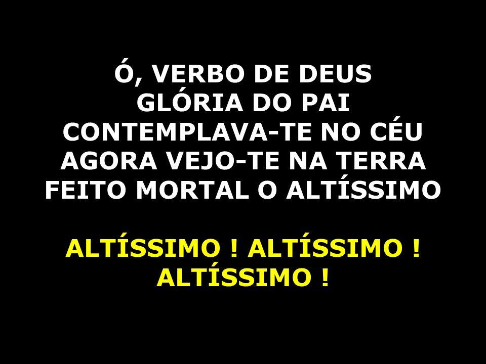 Ó, VERBO DE DEUS GLÓRIA DO PAI CONTEMPLAVA-TE NO CÉU AGORA VEJO-TE NA TERRA FEITO MORTAL O ALTÍSSIMO ALTÍSSIMO !