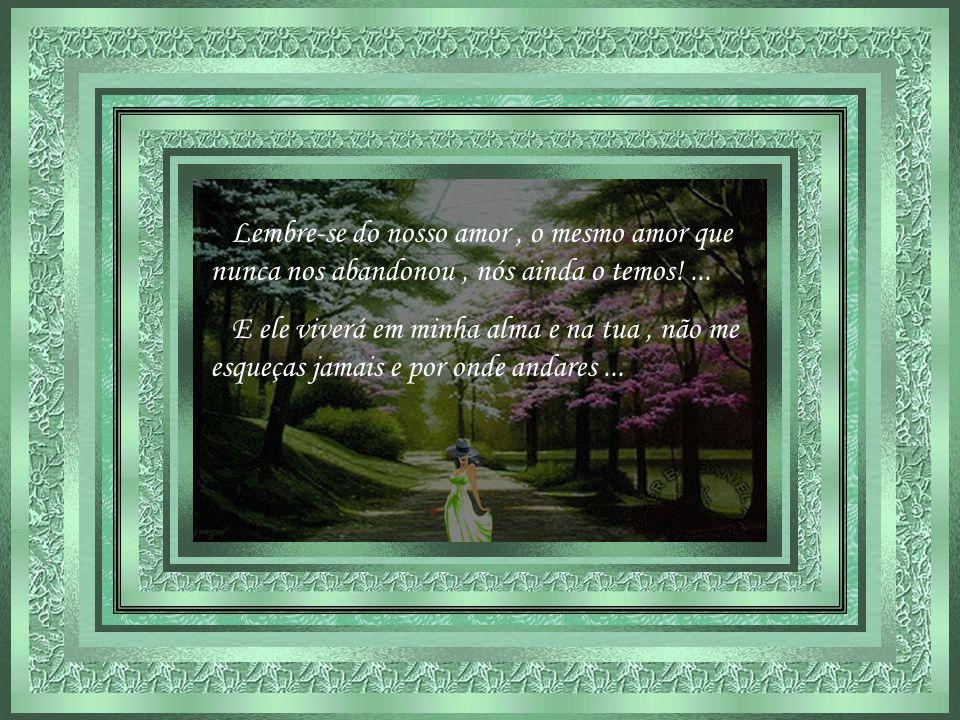 Lembre-se do nosso amor, o mesmo amor que nunca nos abandonou, nós ainda o temos!...