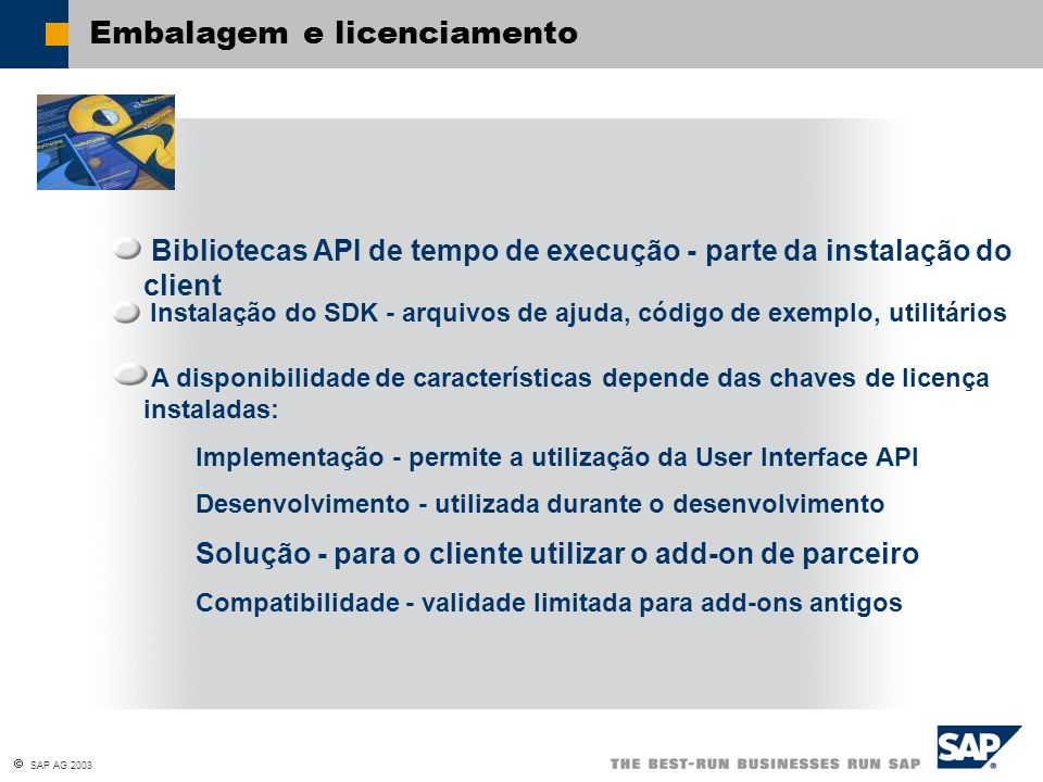  SAP AG 2003 Embalagem e licenciamento Bibliotecas API de tempo de execução - parte da instalação do client Instalação do SDK - arquivos de ajuda, código de exemplo, utilitários A disponibilidade de características depende das chaves de licença instaladas: Implementação - permite a utilização da User Interface API Desenvolvimento - utilizada durante o desenvolvimento Solução - para o cliente utilizar o add-on de parceiro Compatibilidade - validade limitada para add-ons antigos